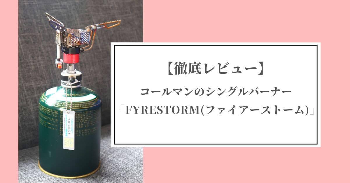 【キャンプギア】コールマンのシングルバーナー「FYRESTORM(ファイアーストーム)」の徹底レビュー