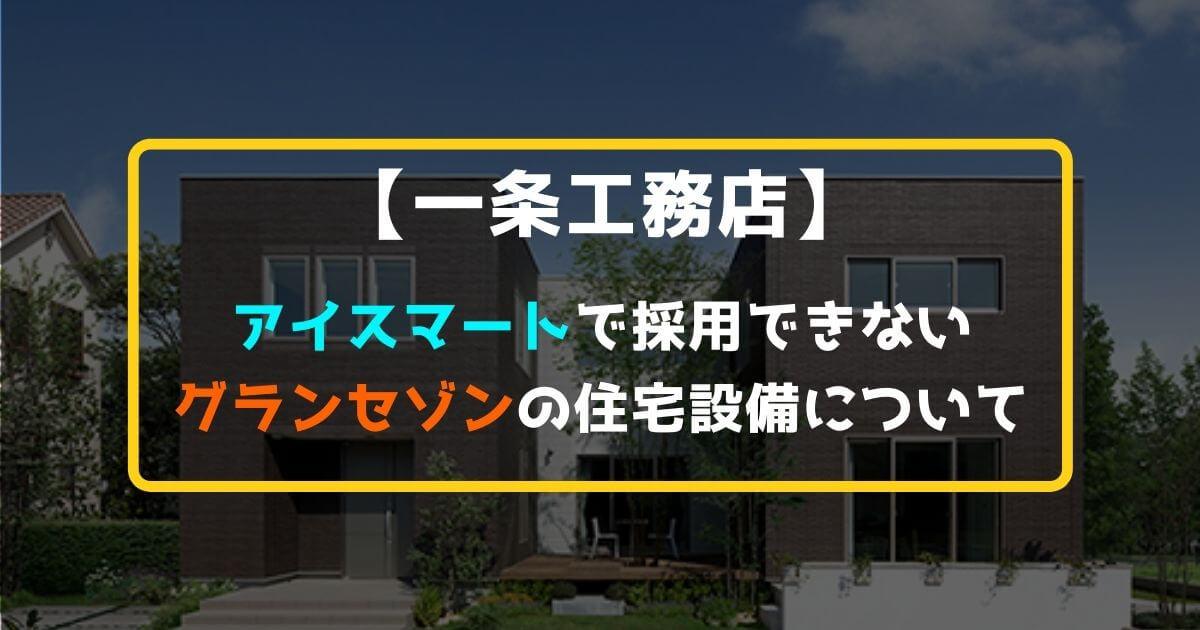 【一条工務店】アイスマートで採用できないグランセゾンの住宅設備について