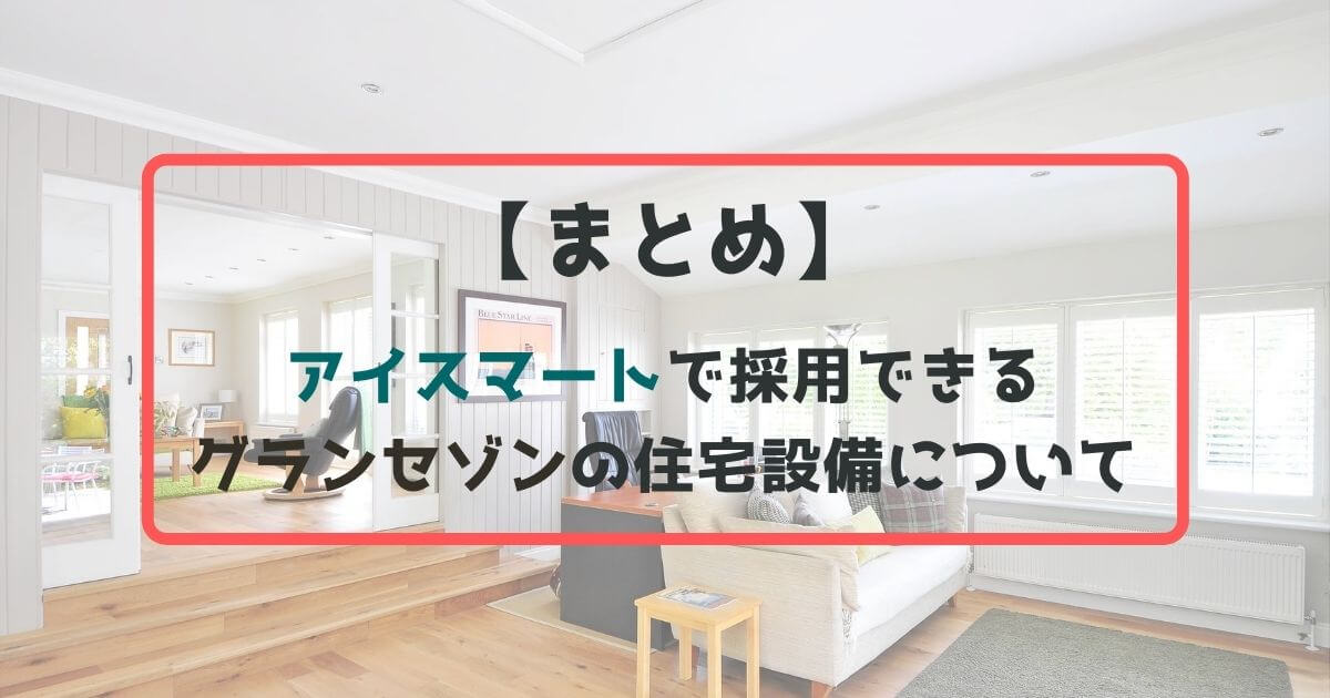 【まとめ】アイスマートに採用できる住宅設備