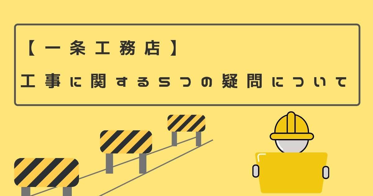 【一条工務店】工事に関する5つの疑問について