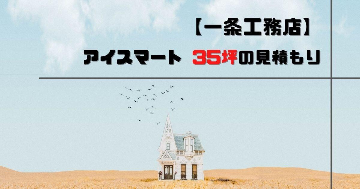 【一条工務店】アイスマート35坪の見積もり【仰天!目ん玉飛び出た!】
