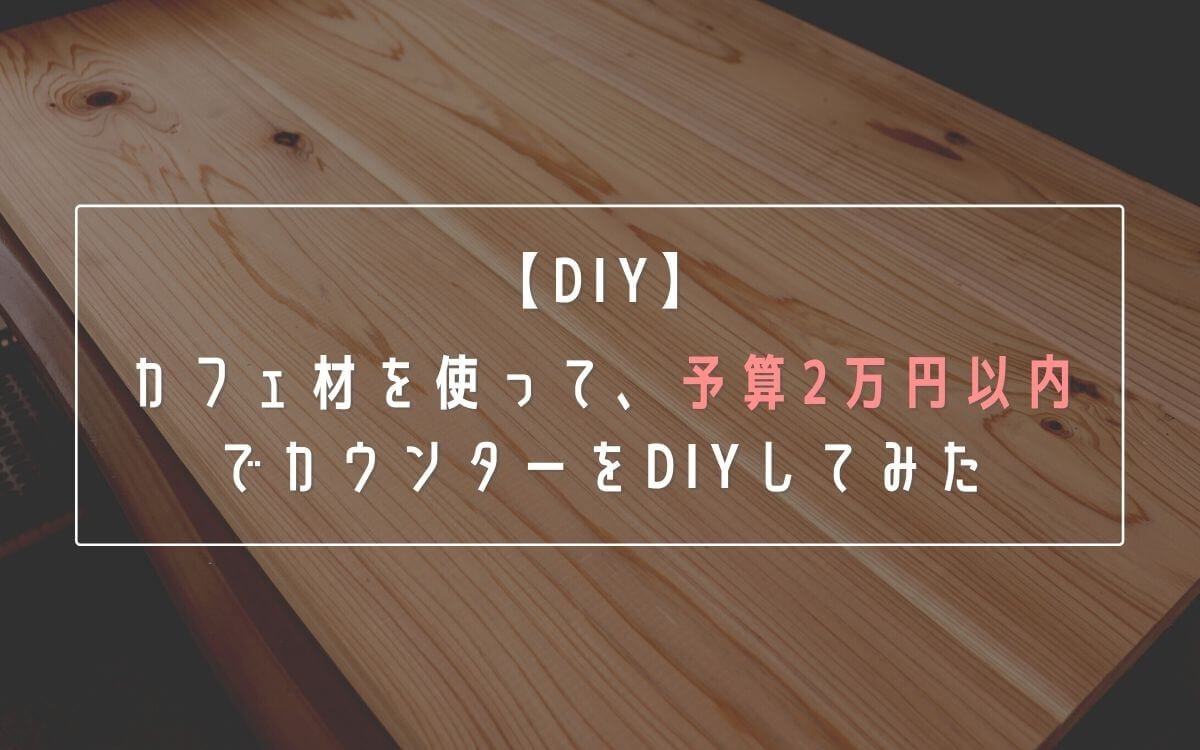 【DIY】カフェ材を使って、予算2万円以内でカウンターをDIYしてみた