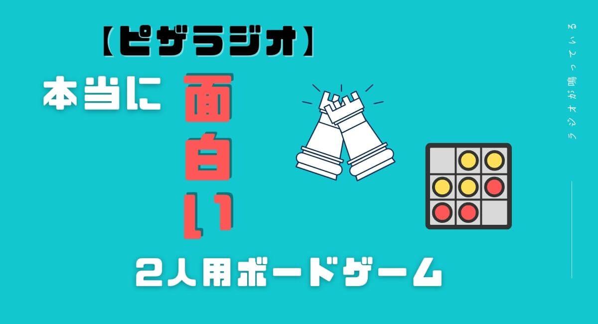 【ピザラジオ】本当に面白い2人用ボードゲームを紹介 その2