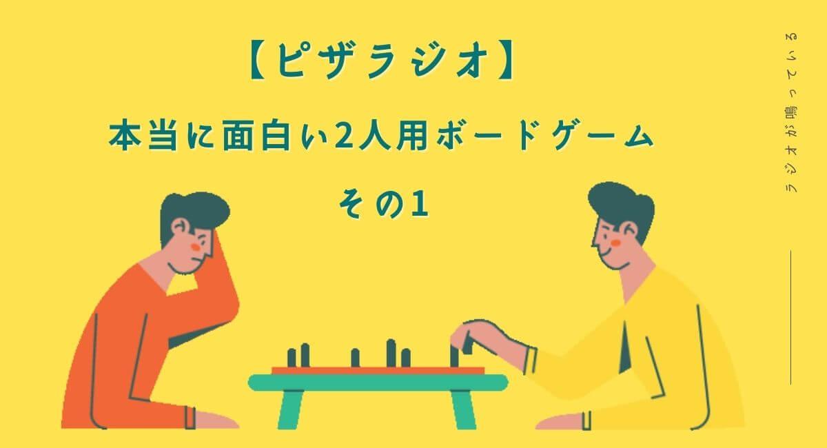 【ピザラジオ】本当に面白い2人用ボードゲームを紹介 その1