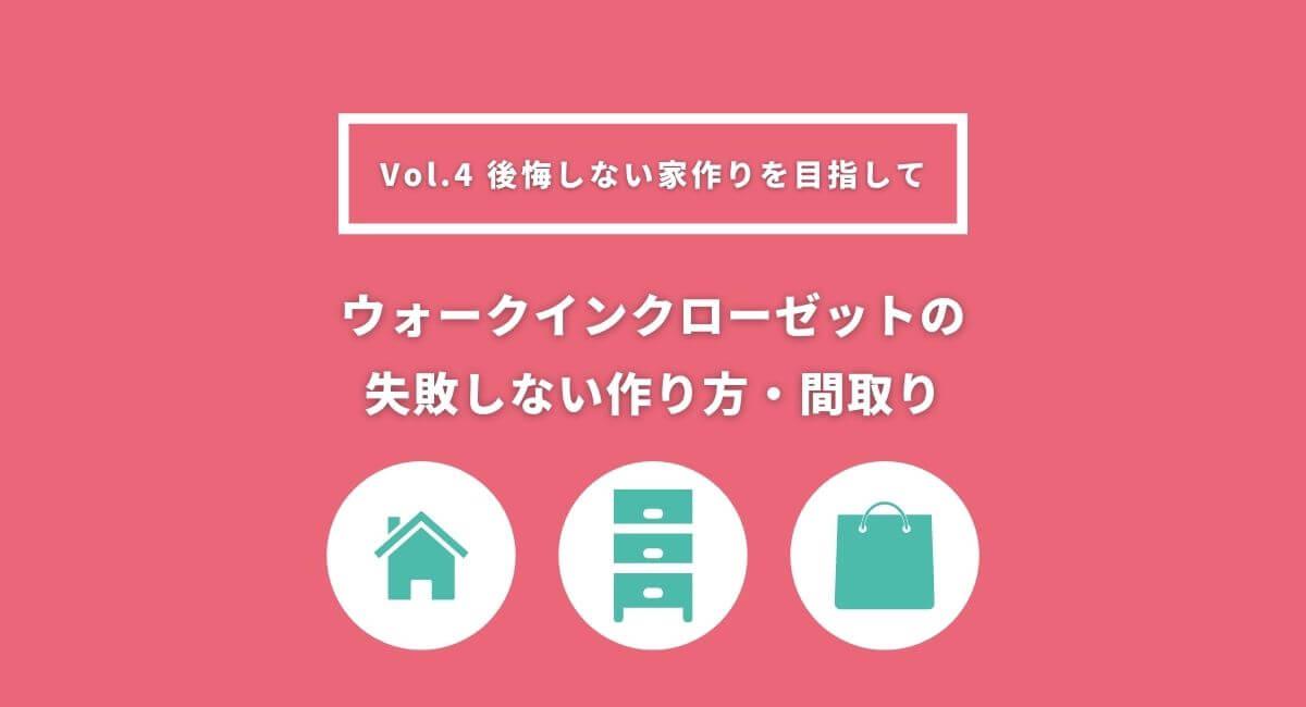 【後悔しない家作り】Vol.4 ウォークインクローゼットの失敗しない作り方・間取り